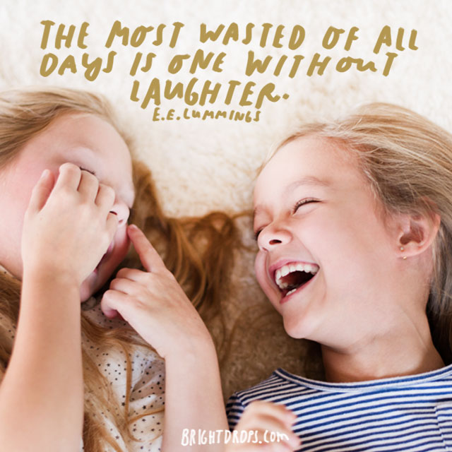 """The most wasted of all days is one without laughter."" - e.e. cummings"