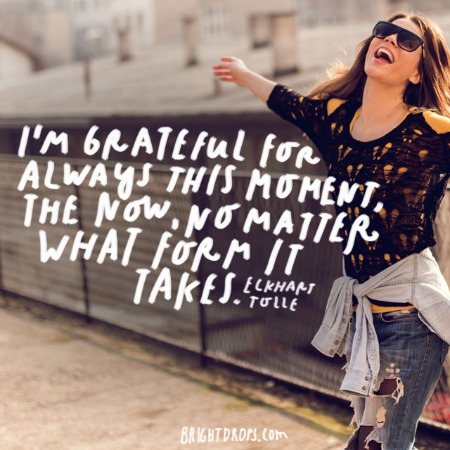"""I'm grateful for always this moment, the now, no matter what form it takes."" - Eckhart Tolle"