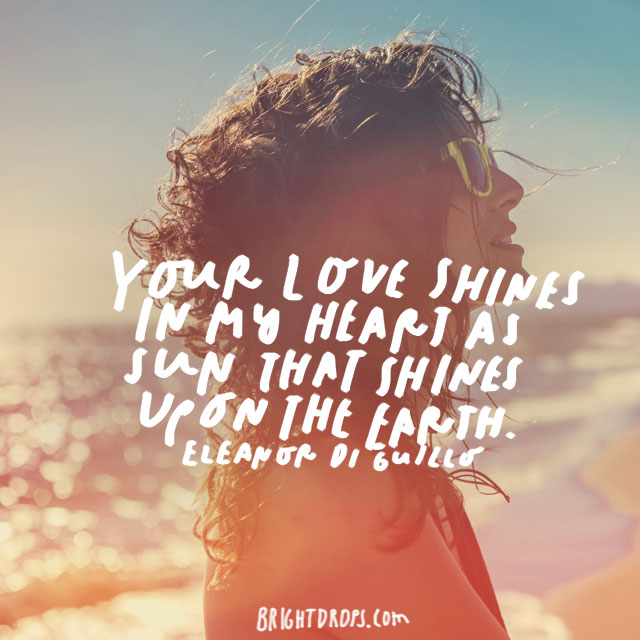 """Your love shines in my heart as sun that shines upon the earth"" - Eleanor Di Guillo"
