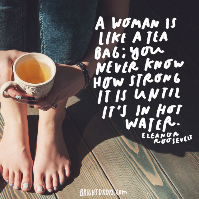 """A woman is like a tea bag; you never know how strong it is until it's in hot water."" – Eleanor Roosevelt"
