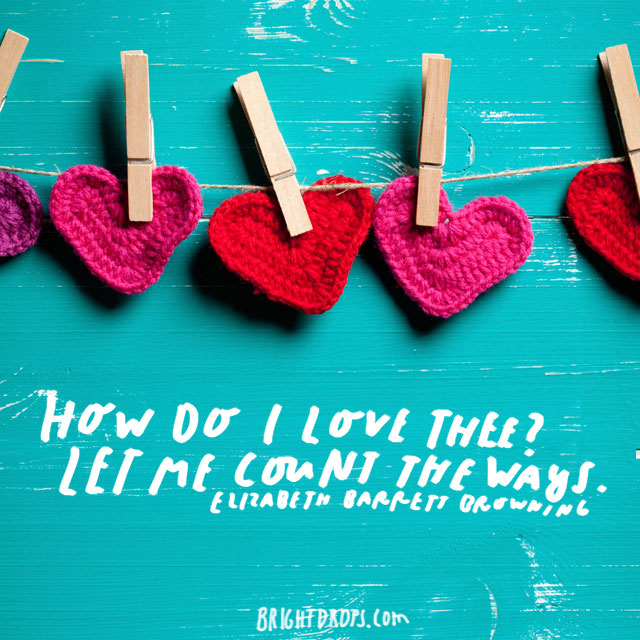 """How do I love thee? Let me count the ways."" - Elizabeth Barrett Browning"