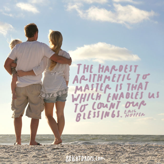 """""""The hardest arithmetic to master is that which enables us to count our blessings."""" - Eric Hoffer"""