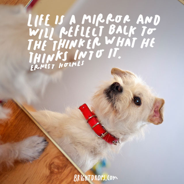 """Life is a mirror and will reflect back to the thinker what he thinks into it."" – Ernest Holmes"