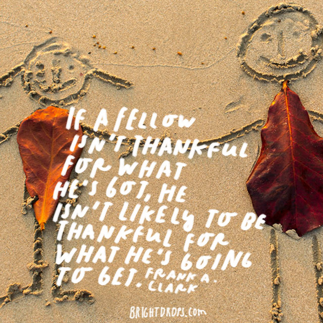 """""""If a fellow isn't thankful for what he's got, he isn't likely to be thankful for what he's going to get."""" - Frank A. Clark"""