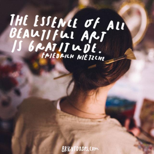 """""""The essence of all beautiful art is gratitude."""" - Friedrich Nietzsche"""