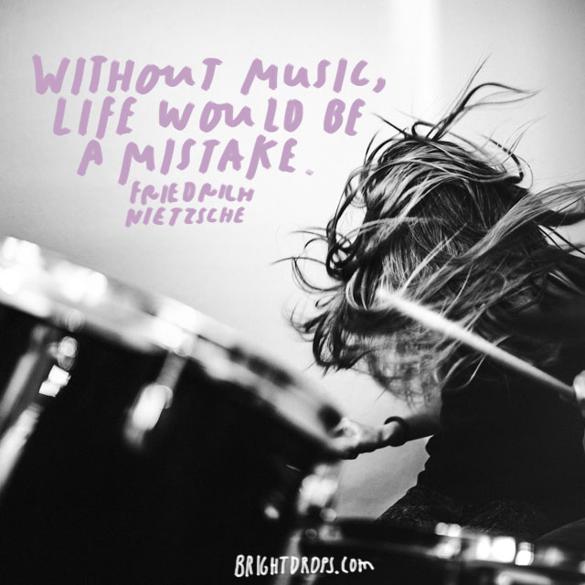 """Without music, life would be a mistake."" – Friedrich Nietzsche"