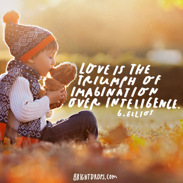 """Love is the triumph of imagination over intelligence."" – G. Elliot"