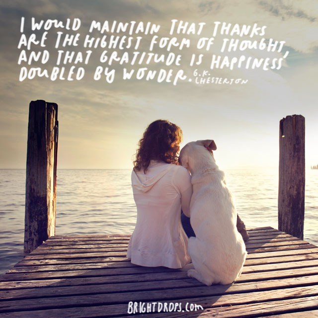"""""""I would maintain that thanks are the highest form of thought, and that gratitude is happiness doubled by wonder."""" - G. K. Chesterton"""