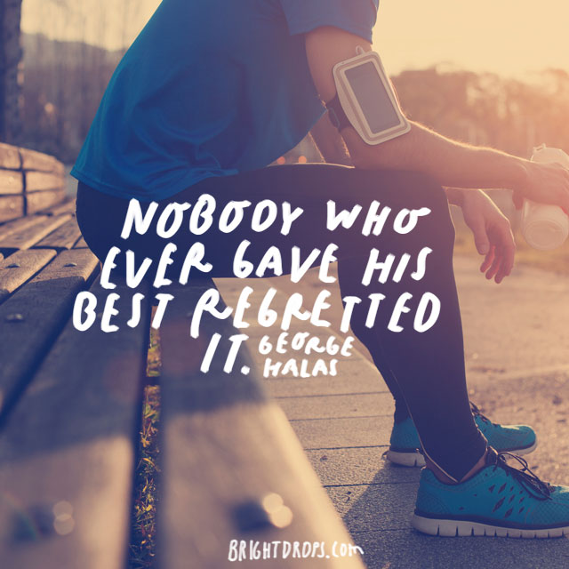 """Nobody who ever gave his best regretted it."" - George Halas"