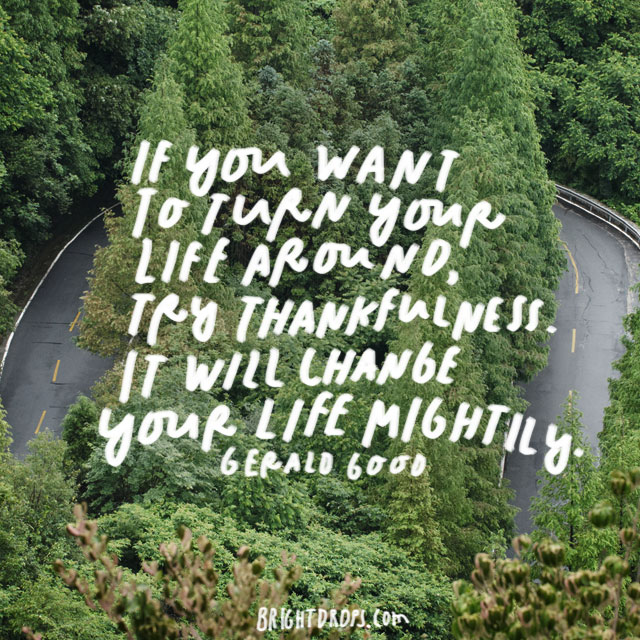 """If you want to turn your life around, try thankfulness. It will change your life mightily."" - Gerald Good"
