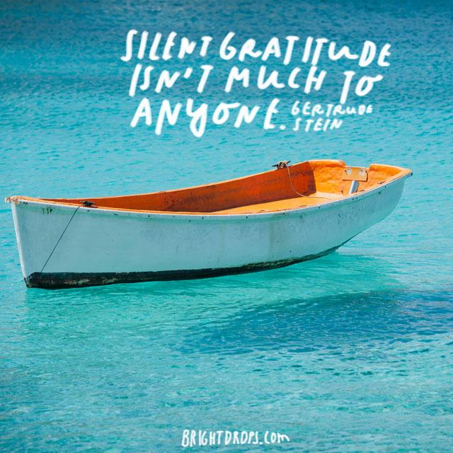 """Silent gratitude isn't much to anyone."" - Gertrude Stein"