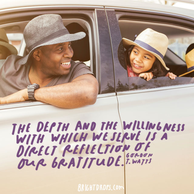 """The depth and the willingness with which we serve is a direct reflection of our gratitude."" - Gordon T. Watts"