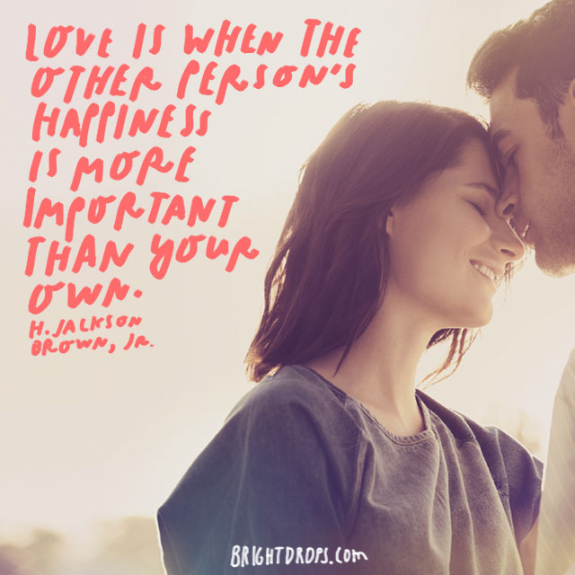 """Love is when the other person's happiness is more important than your own."" - H. Jackson Brown, Jr."