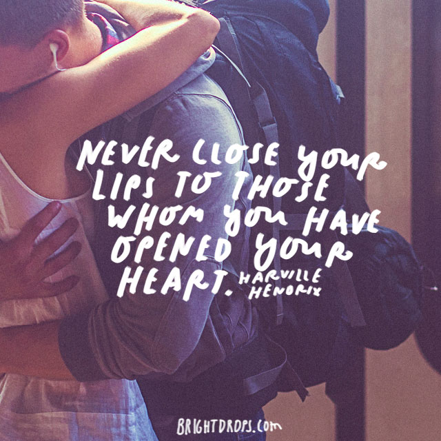 """Never close your lips to those whom you have opened your heart."" – Harville Hendrix"