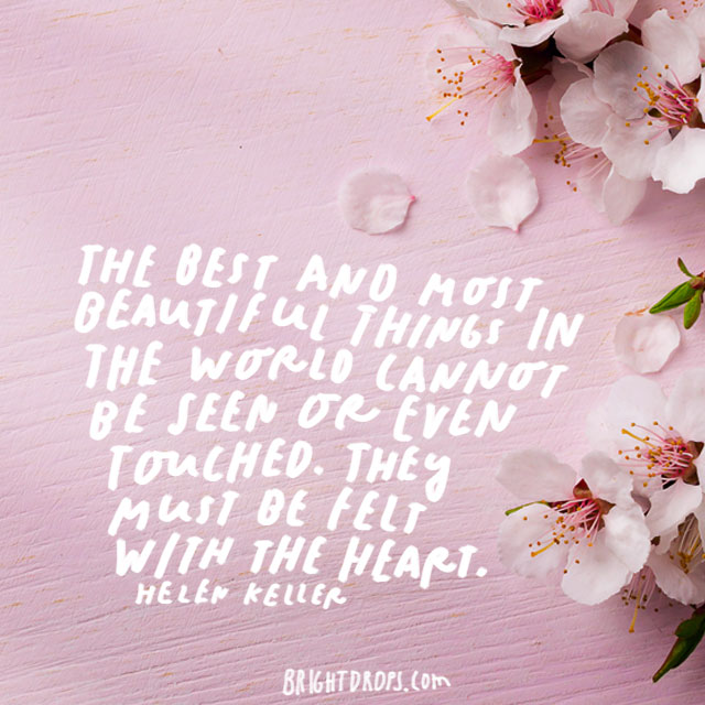 """The best and most beautiful things in the world cannot be seen or even touched. They must be felt with the heart."" – Helen Keller"
