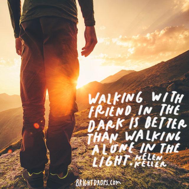"""""""Walking with a friend in the dark is better than walking alone in the light."""" – Helen Keller"""