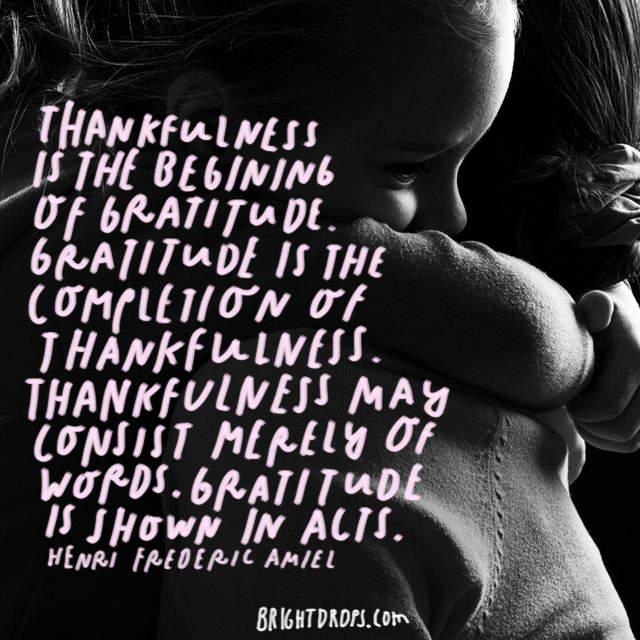 """""""Thankfulness is the beginning of gratitude. Gratitude is the completion of thankfulness. Thankfulness may consist merely of words. Gratitude is shown in acts."""" - Henri Frederic Amiel"""