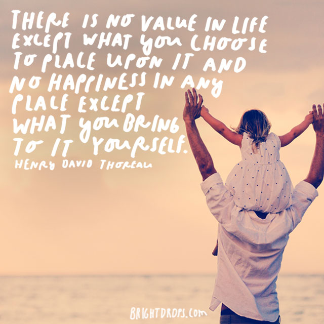 """There is no value in life except what you choose to place upon it and no happiness in any place except what you bring to it yourself."" – Henry David Thoreau"
