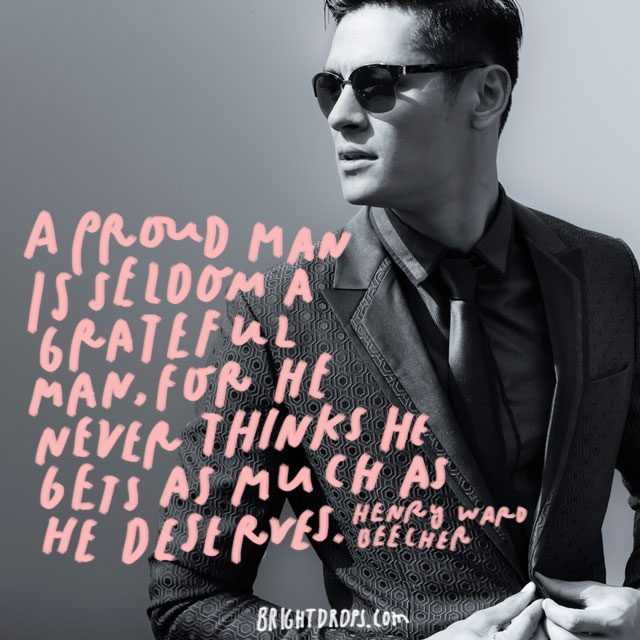 """A proud man is seldom a grateful man, for he never thinks he gets as much as he deserves."""" - Henry Ward Beecher"""