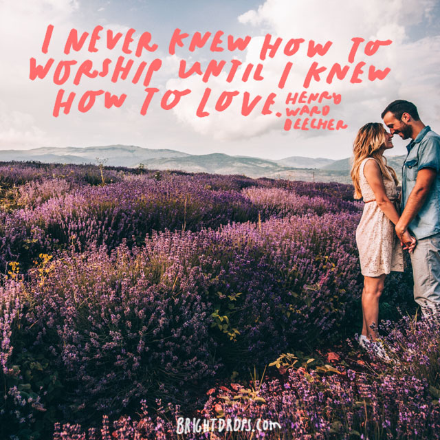 """I never knew how to worship until I knew how to love."" - Henry Ward Beecher"