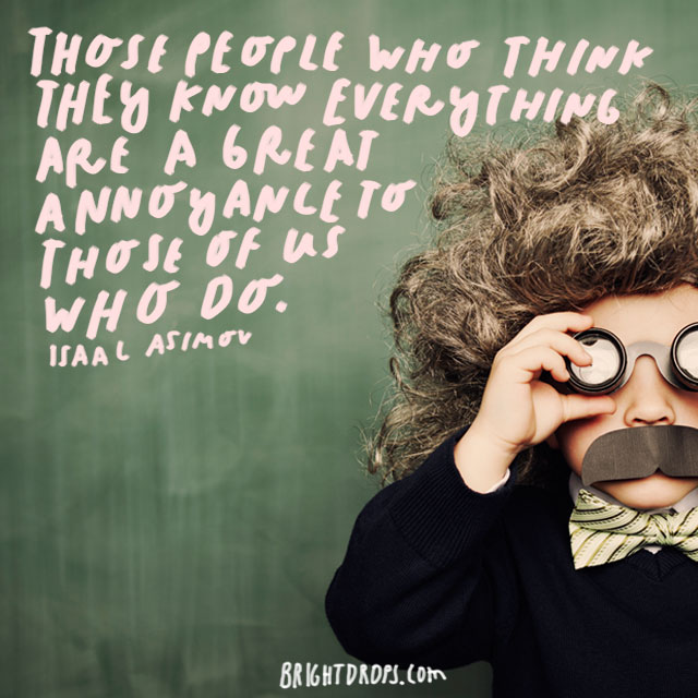 """Those people who think they know everything are a great annoyance to those of us who do."" – Isaac Asimov"