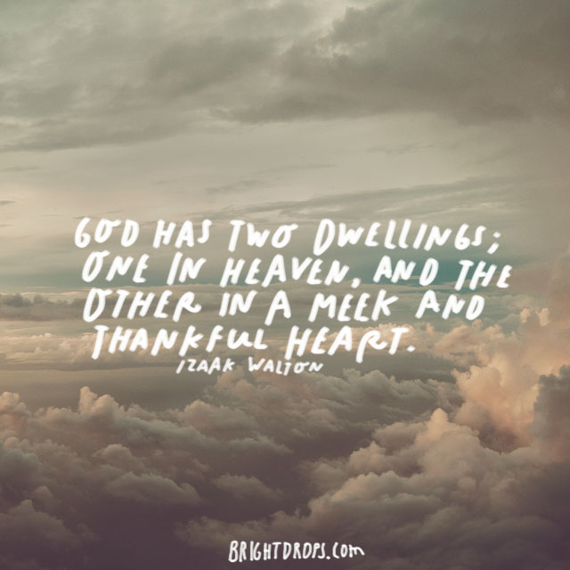 """""""God has two dwellings; one in heaven, and the other in a meek and thankful heart."""" - Izaak Walton"""