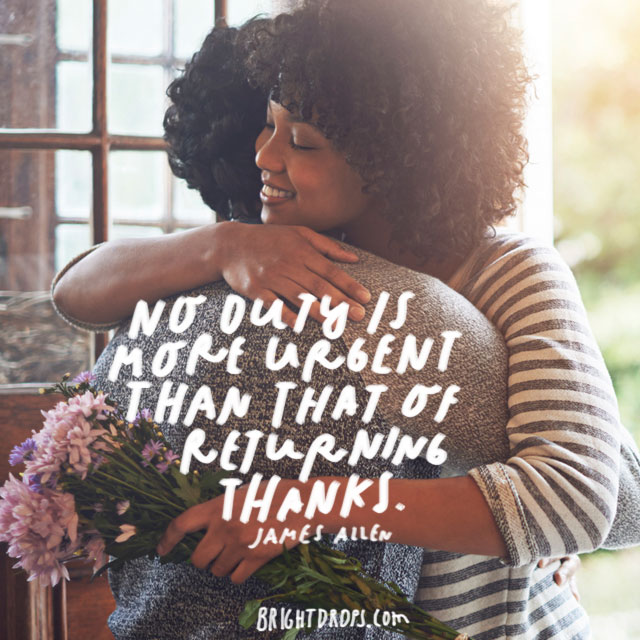 """""""No duty is more urgent than that of returning thanks."""" - James Allen"""