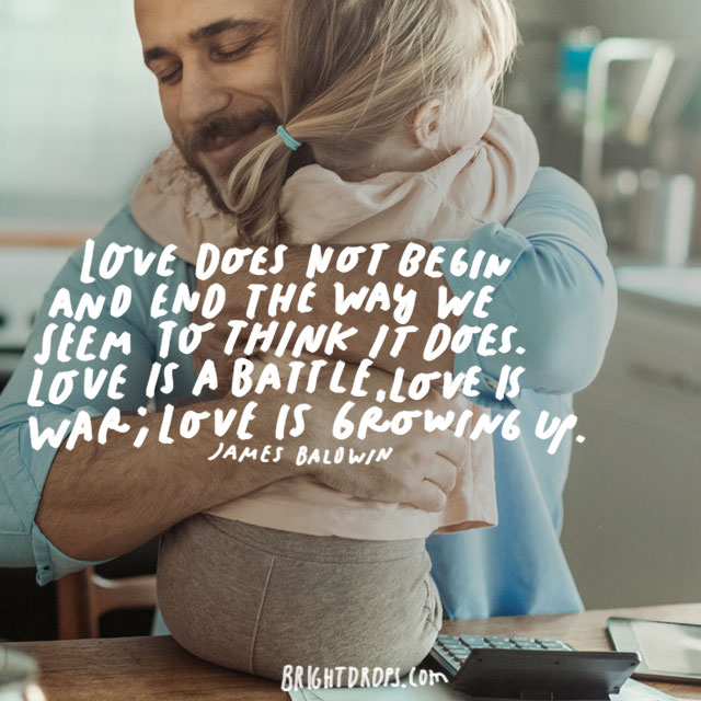 """Love does not begin and end the way we seem to think it does. Love is a battle, love is a war; love is a growing up."" – James Baldwin"