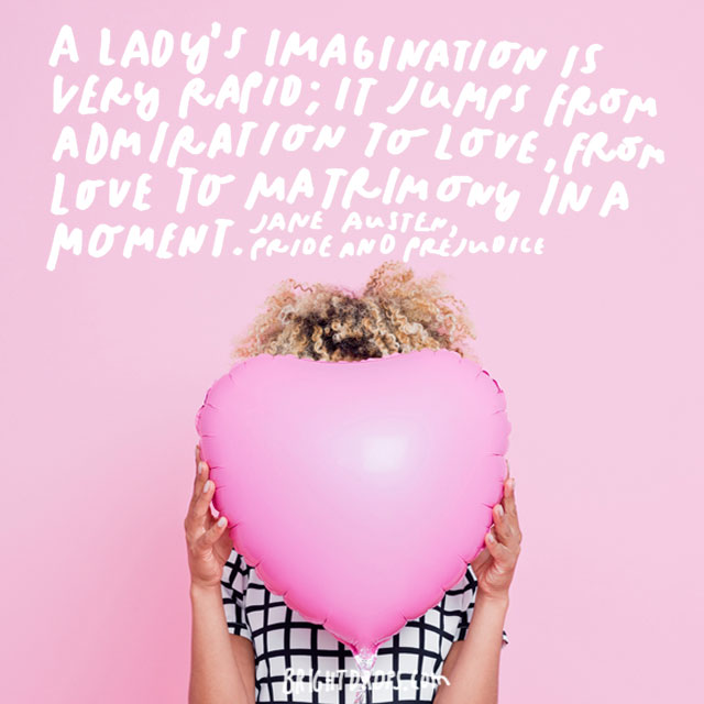 """A lady's imagination is very rapid; it jumps from admiration to love, from love to matrimony in a moment"" - Jane Austen, Pride and Prejudice"
