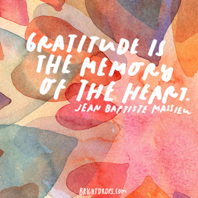 """Gratitude is the memory of the heart."" - Jean Baptiste Massieu"