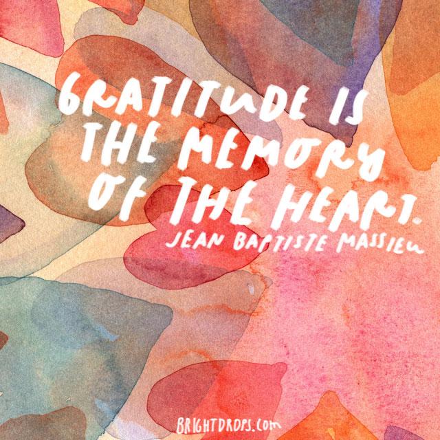 """Gratitude is the memory of the heart."" - Jean Baptiste Massieu"