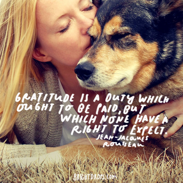"""""""Gratitude is a duty which ought to be paid, but which none have a right to expect."""" - Jean-Jacques Rousseau"""