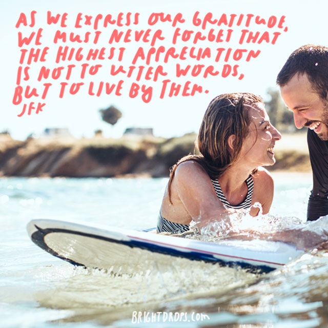 """As we express our gratitude, we must never forget that the highest appreciation is not to utter words, but to live by them."""" - JFK"""