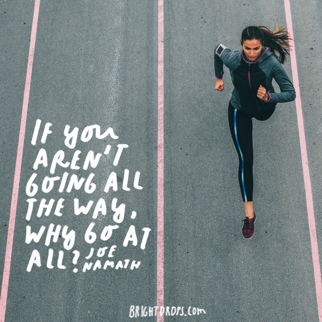 """If you aren't going all the way, why go at all?"" - Joe Namath"