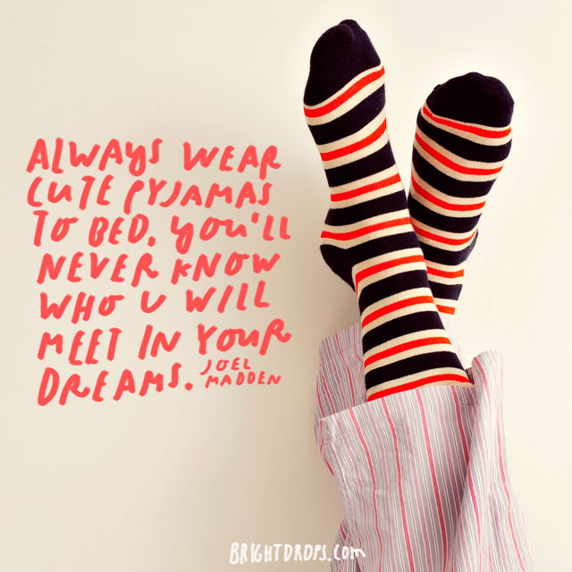 """Always wear cute pajamas to bed, you'll never know who u will meet in your dreams."" – Joel Madden"