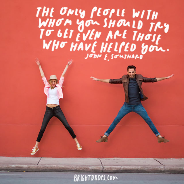 """""""The only people with whom you should try to get even are those who have helped you."""" - John E. Southard"""