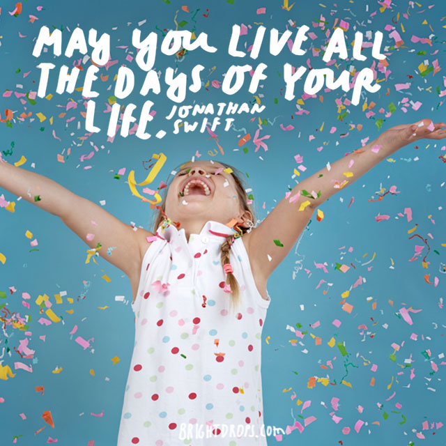 """May you live all the days of your life."" – Jonathan Swift"
