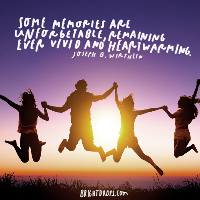 """Some memories are unforgettable, remaining ever vivid and heartwarming!"" - Joseph B. Wirthlin"