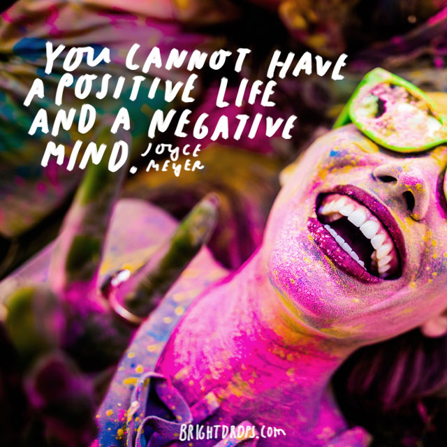 """You cannot have a positive life and a negative mind."" - Joyce Meyer"