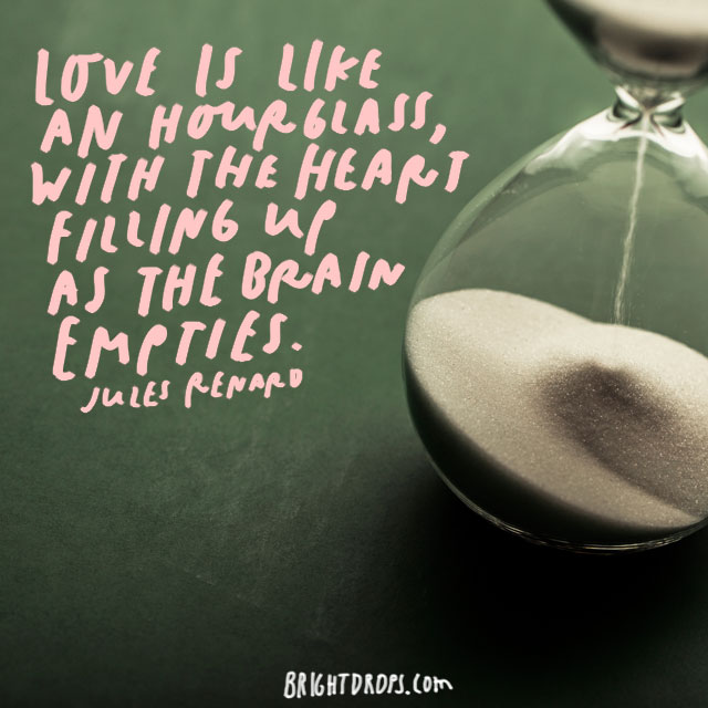 """Love is like an hourglass, with the heart filling up as the brain empties."" - Jules Renard"