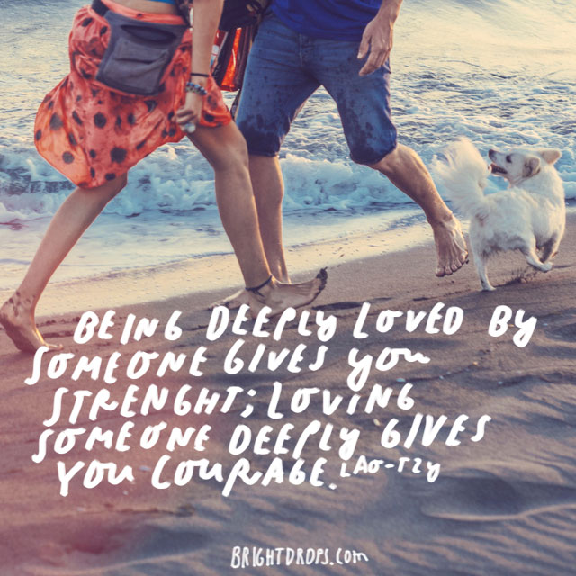 """""""Being deeply loved by someone gives you strength; loving someone deeply gives you courage."""" – Lao-Tzu"""