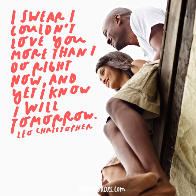 """I swear I couldn't love you more than I do right now, and yet I know I will tomorrow"" - Leo Christopher"