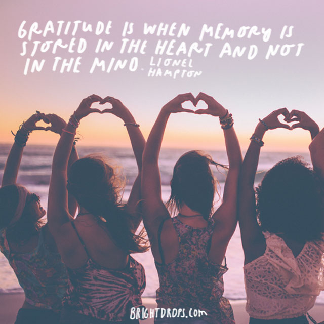 """Gratitude is when memory is stored in the heart and not in the mind."" - Lionel Hampton"