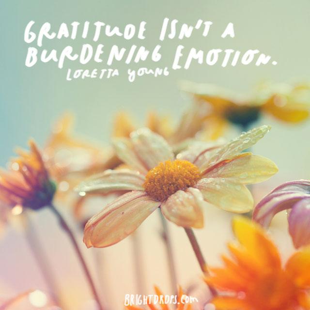 """Gratitude isn't a burdening emotion."" - Loretta Young"