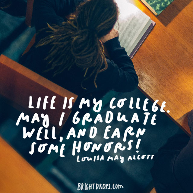 """Life is my college. May I graduate well, and earn some honors!"" – Louisa May Alcott"