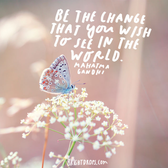 """Be the change that you wish to see in the world."" – Mahatma Gandhi"