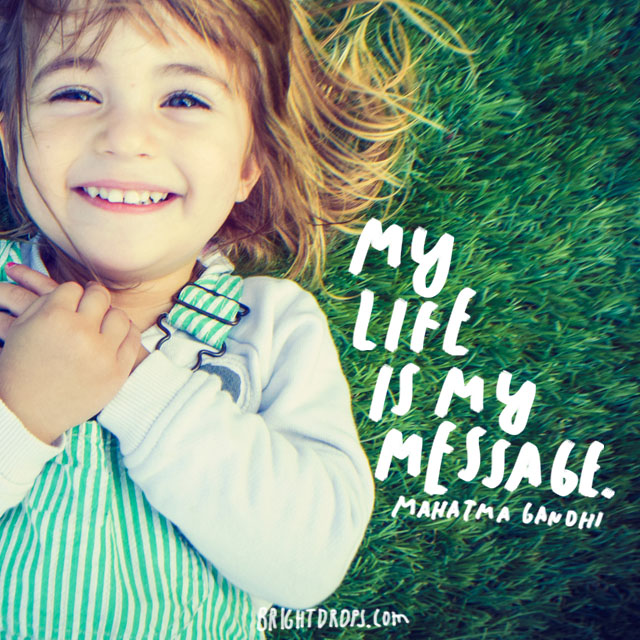 """My life is my message."" – Mahatma Gandhi"