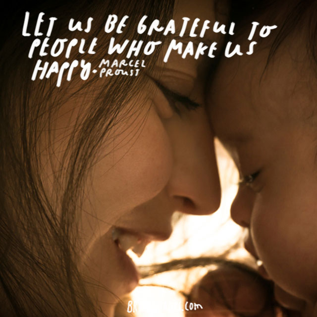 """""""Let us be grateful to people who make us happy."""" - Marcel Proust"""