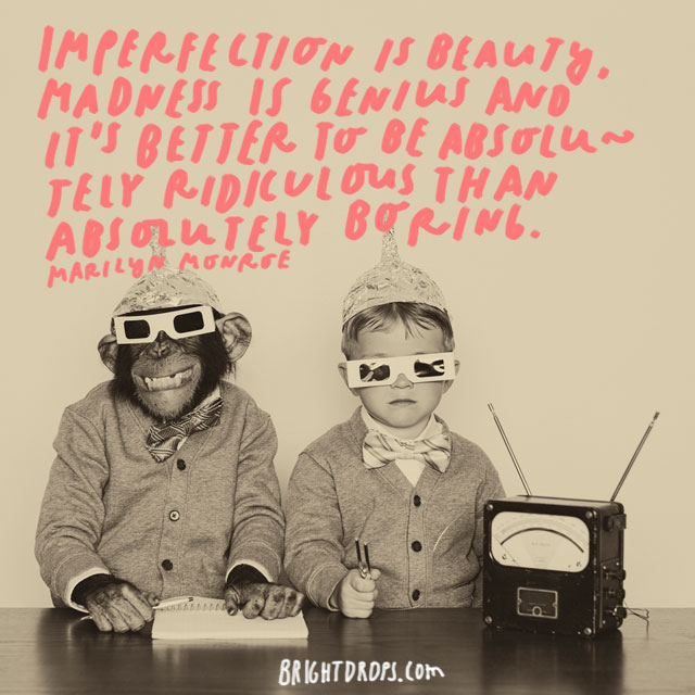 """Imperfection is beauty, madness is genius and it's better to be absolutely ridiculous than absolutely boring."" – Marilyn Monroe"