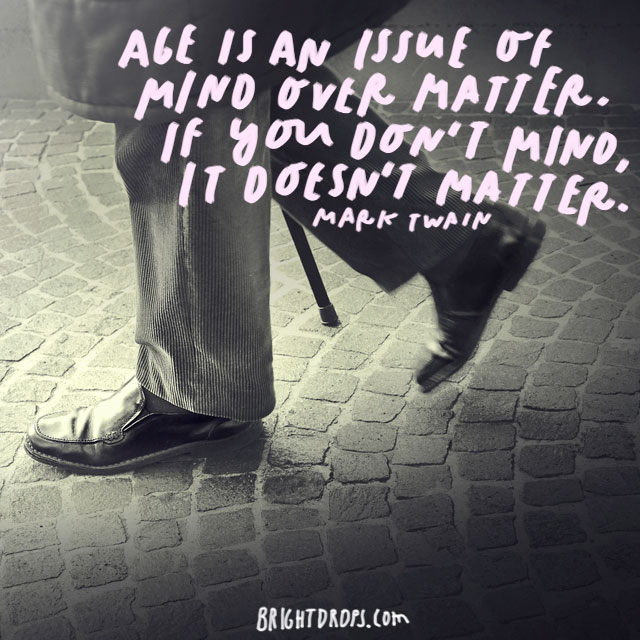 """Age is an issue of mind over matter. If you don't mind, it doesn't matter."" - Mark Twain"